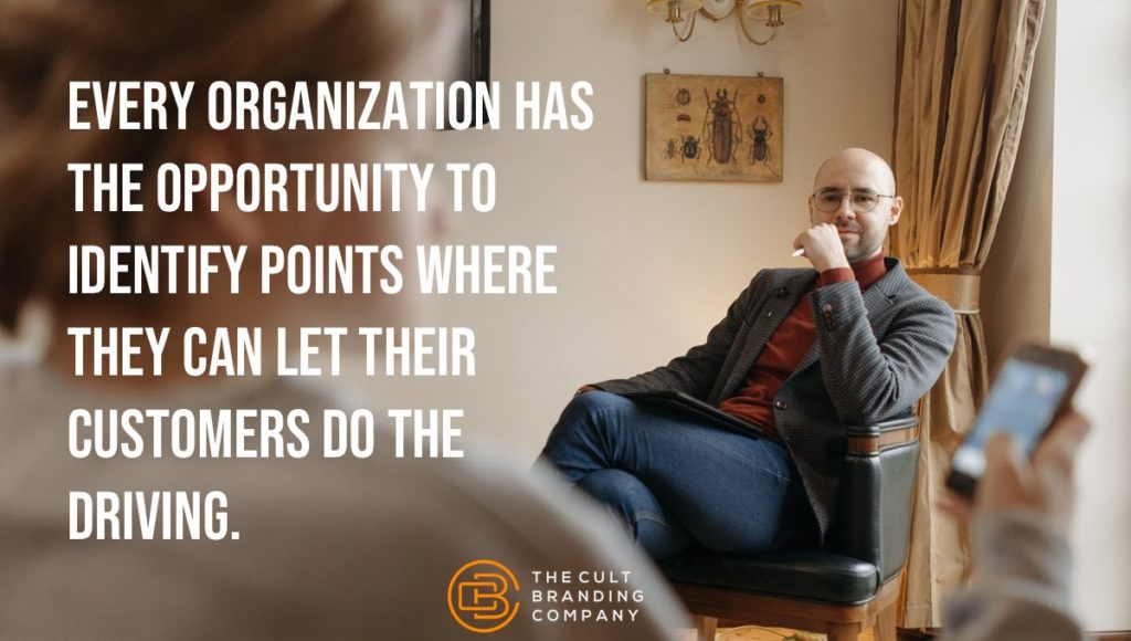 Every organization has the opportunity to identify points where they can let their customers do the driving.