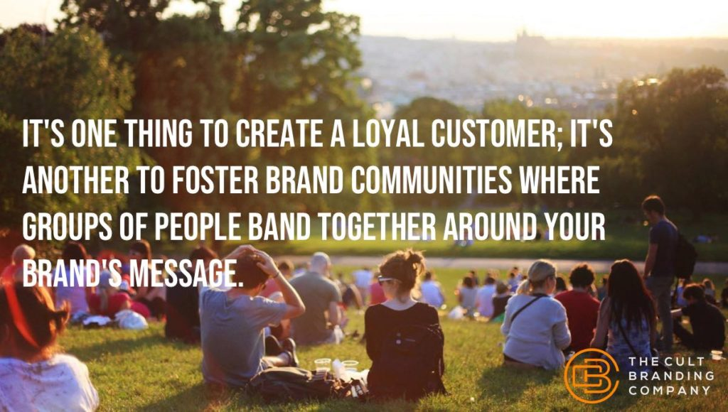 It's one thing to create a loyal customer; it's another to foster brand communities where groups of people band together around your brand's message.