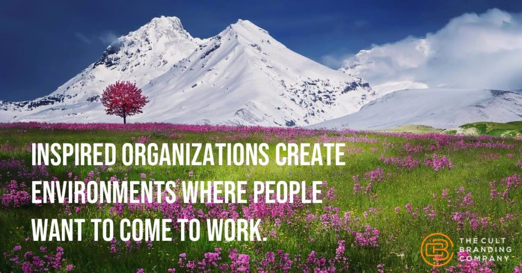 Inspired organizations create environments where people want to come to work.