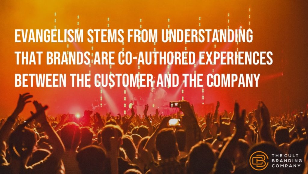 Evangelism stems from understanding that brands are co-authored experiences between the customer and the company.