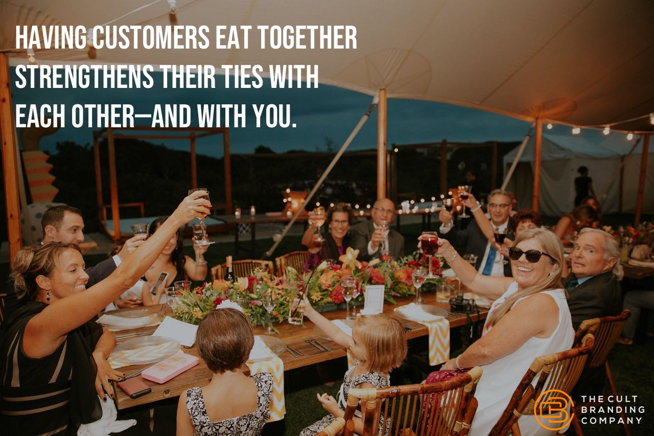 Having customers eat together strengthens their ties with each other, and you.