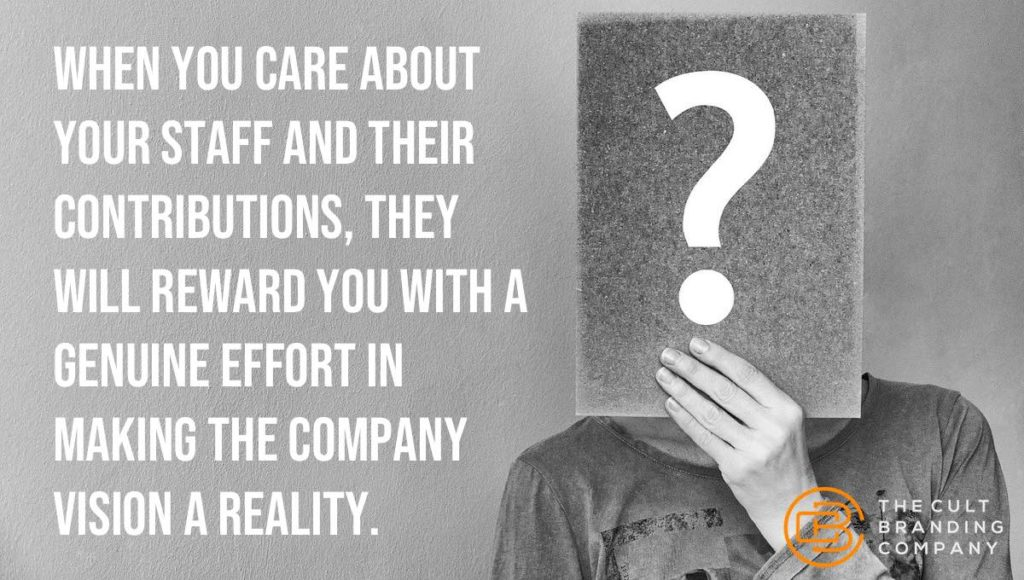 When you care about your staff and their contributions, they will reward you with a genuine effort in making the company vision a reality.