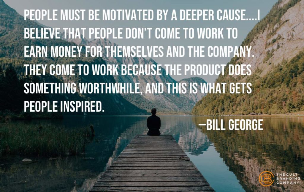 People must be motivated by a deeper Cause....I believe that people don't come to work to earn money for themselves and the company. They come to work because the product does something worthwhile, and this is what gets people inspired. —Bill George