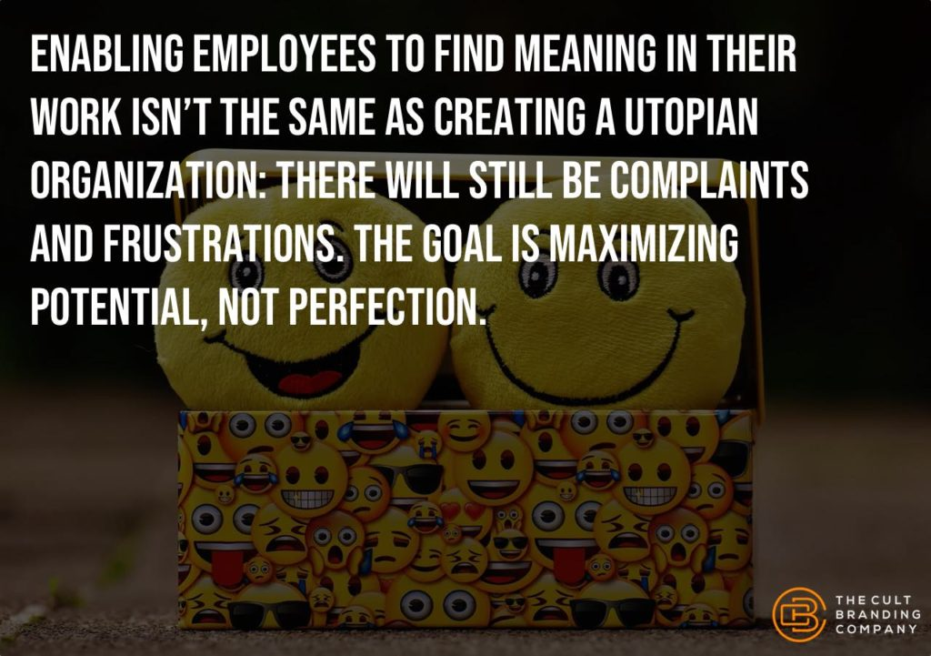Enabling employees to find meaning in their work isn't the same as creating a utopian organization: there will still be complaints and frustrations. The goal is maximizing potential, not perfection.