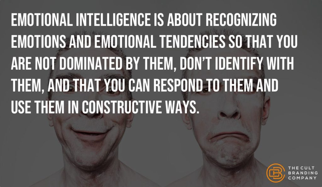 Emotional intelligence is about recognizing emotions and emotional tendencies so that you are not dominated by them, don't identify with them, and that you can respond to them and use them in constructive ways.