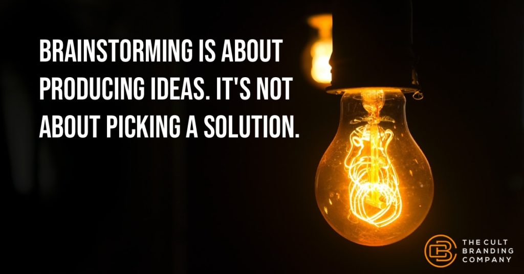 Brainstorming is about producing ideas. It's not about picking a solution.