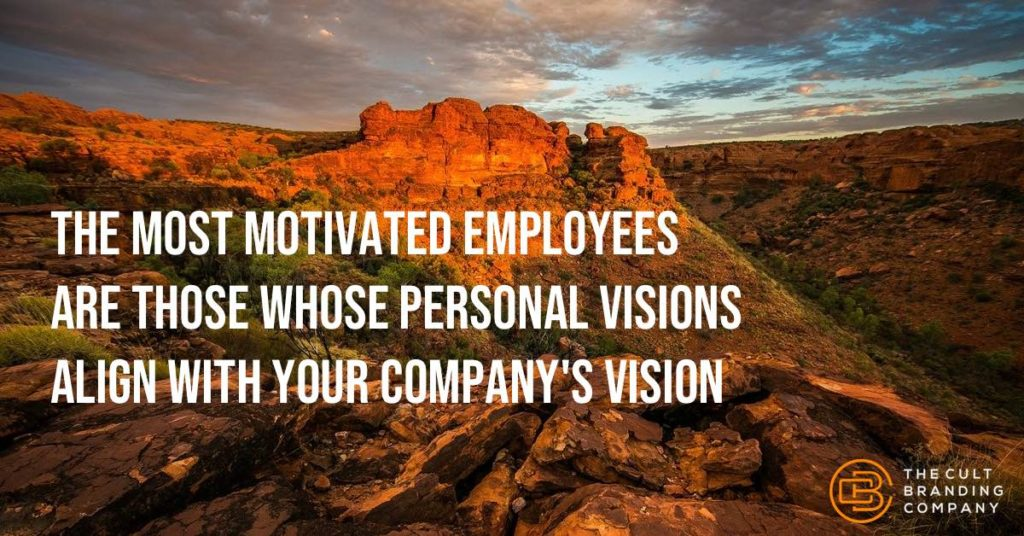 The most motivated employees are those whose personal visions align with your company's vision