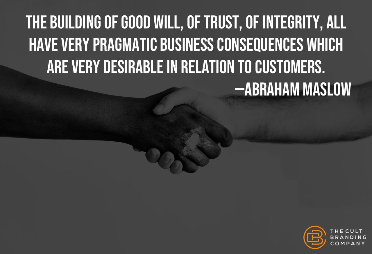"""The building of good will, of trust, of integrity, all have very pragmatic business consequences which are very desirable in relation to customers."" -Abraham Maslow"