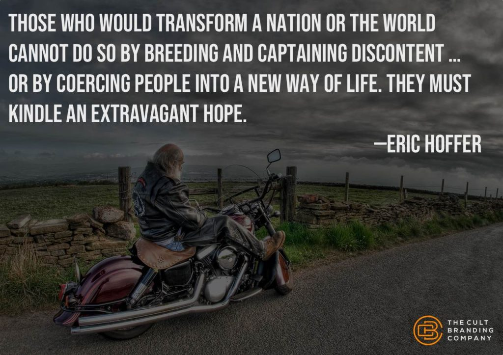 """""""Those who would transform a nation or the world cannot do so by breeding and captaining discontent … or by coercing people into a new way of life. They must kindle an extravagant hope."""" -- Eric Hoffer"""
