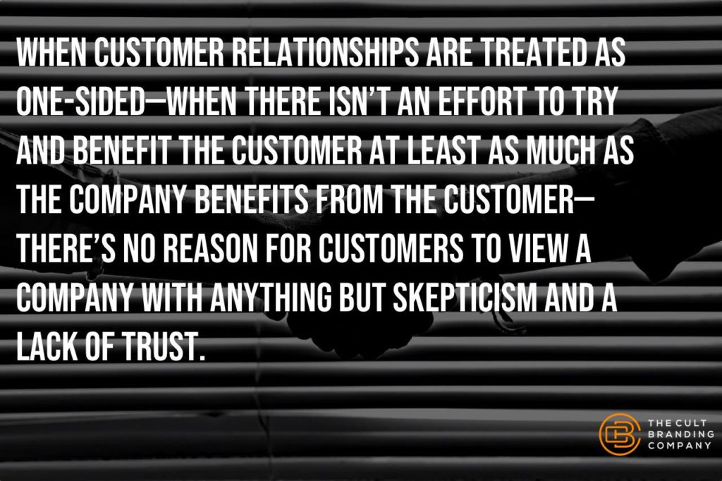When customer relationships are treated as one-sided—when there isn't an effort to try and benefit the customer at least as much as the company benefits from the customer—there's no reason for customers to view a company with anything but skepticism and a lack of trust.