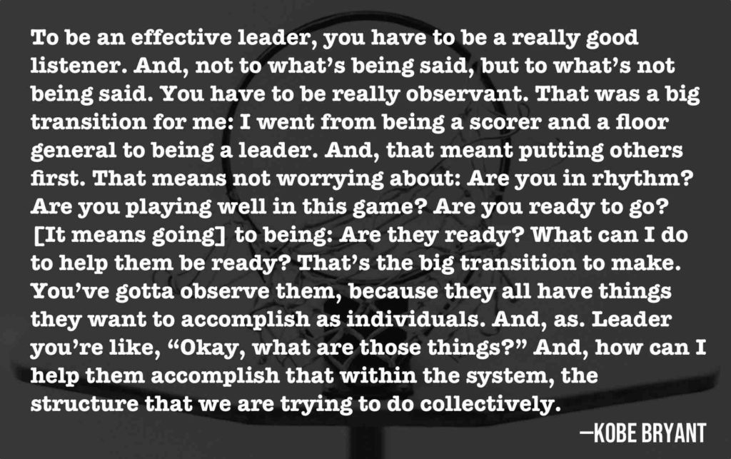 "To be an effective leader, you have to be a really good listener. And, not to what's being said, but to what's not being said. You have to be really observant. That was a big transition for me: I went from being a scorer and a floor general to being a leader. And, that meant putting others first. That means not worrying about: Are you in rhythm? Are you playing well in this game? Are you ready to go? [It means going] to being: Are they ready? What can I do to help them be ready? That's the big transition to make. You've gotta observe them, because they all have things they want to accomplish as individuals. And, as. Leader you're like, ""Okay, what are those things?"" And, how can I help them accomplish that within the system, the structure that we are trying to do collectively.  —Kobe Bryant"