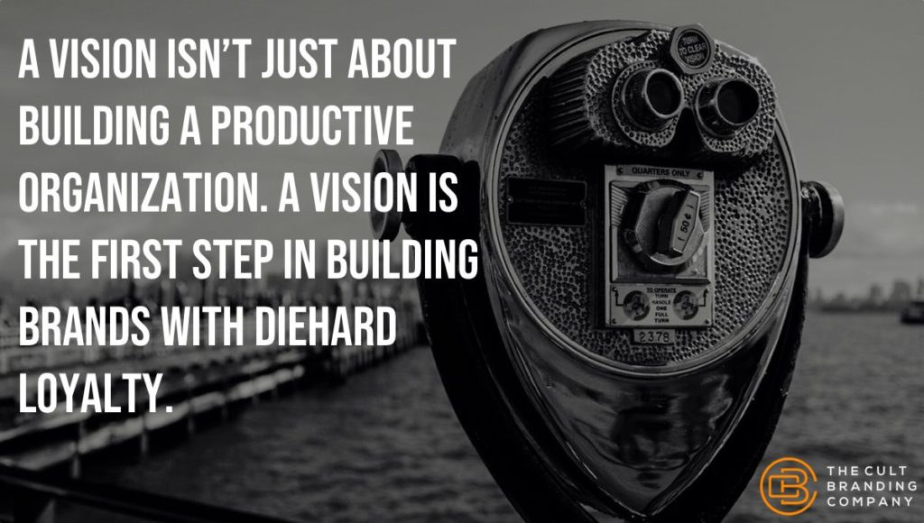 a vision isn't just about building a productive organization. A vision is the first step in building brands with diehard loyalty.
