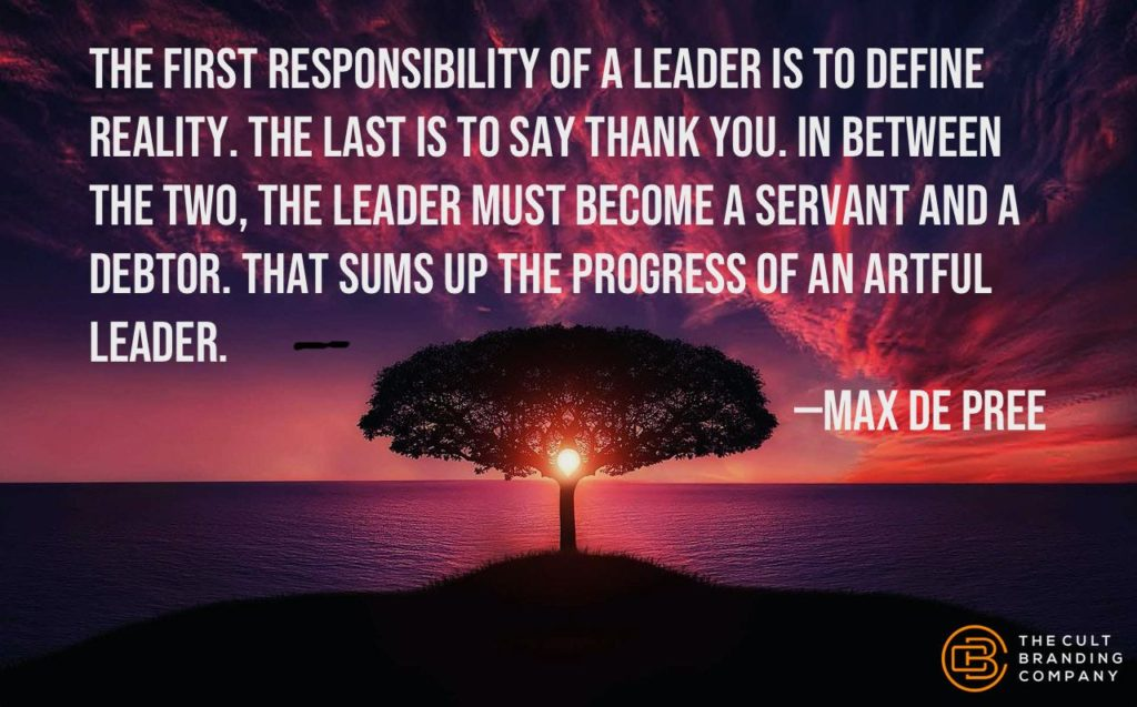 The first responsibility of a leader is to define reality. The last is to say thank you. In between the two, the leader must become a servant and a debtor. That sums up the progress of an artful leader. —Max de Pree