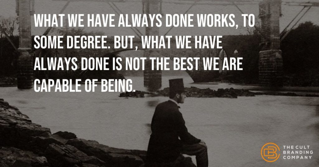 What we have always done works, to some degree. But, what we have always done is not the best we are capable of being.