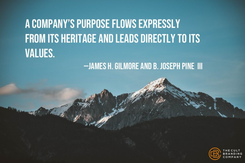 A company's purpose flows expressly from its heritage and leads directly to its values. —James H. Gilmore and B. Joseph Pine  III