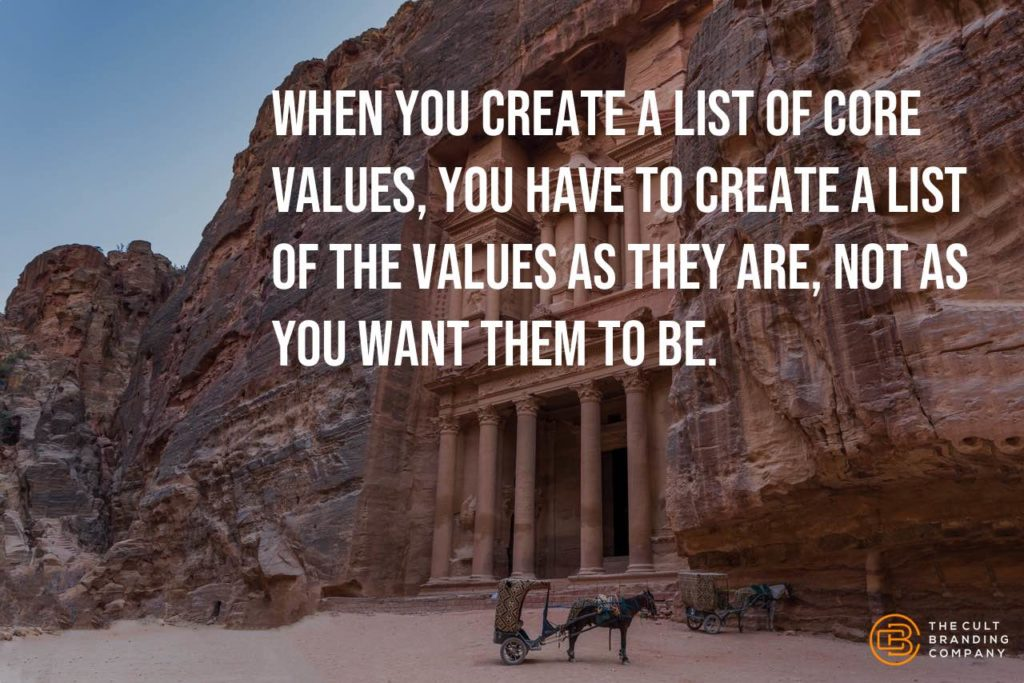 When you create a list of core values, you have to create a list of the values as they are, not as you want them to be.