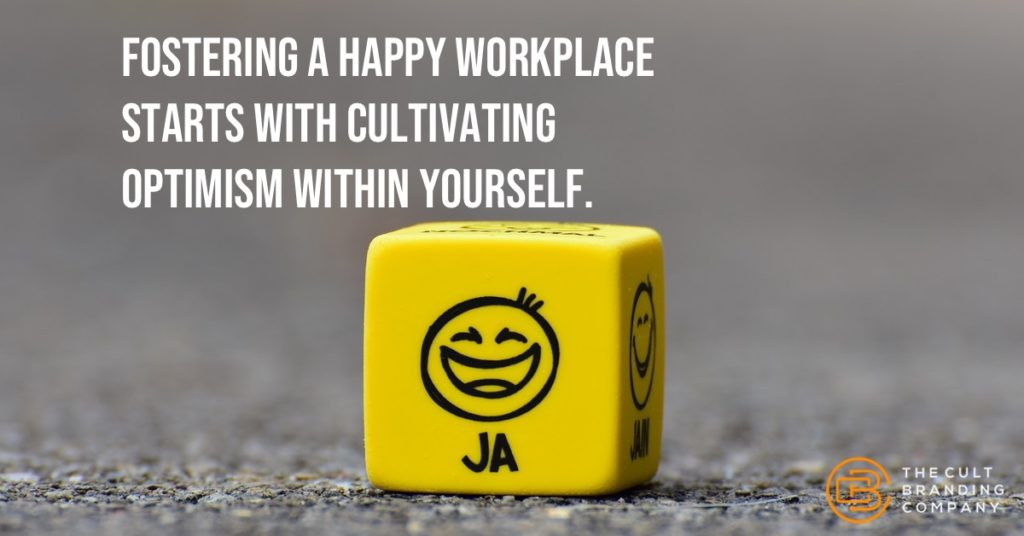 Fostering a happy workplace Starts with cultivating optimism within yourself.