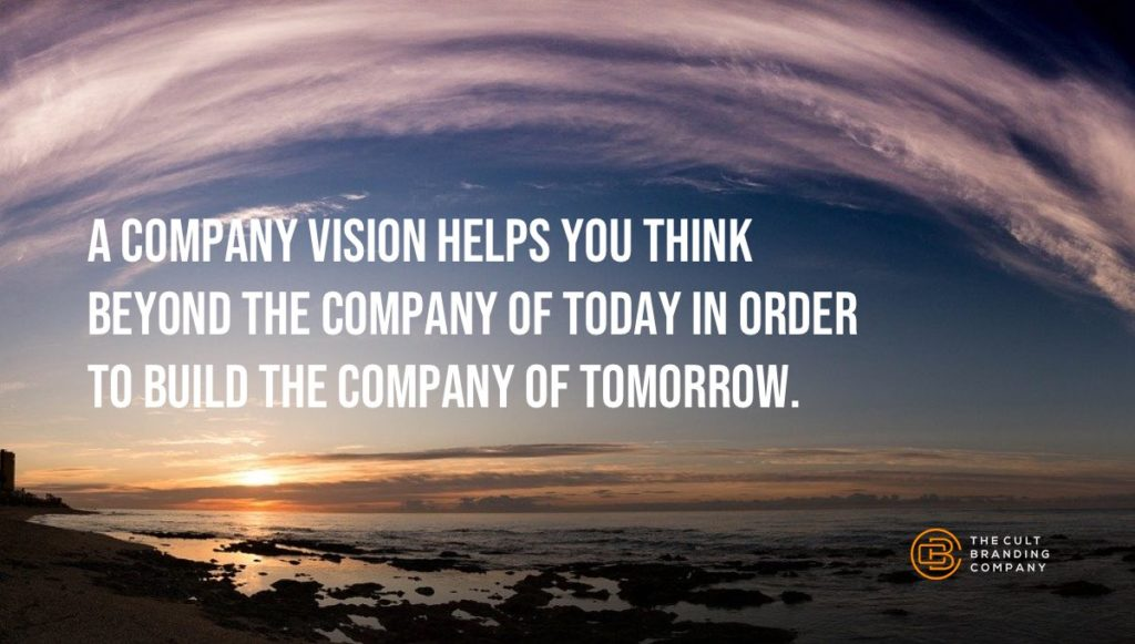 A company vision helps you think beyond the company of today in order to build the company of tomorrow.