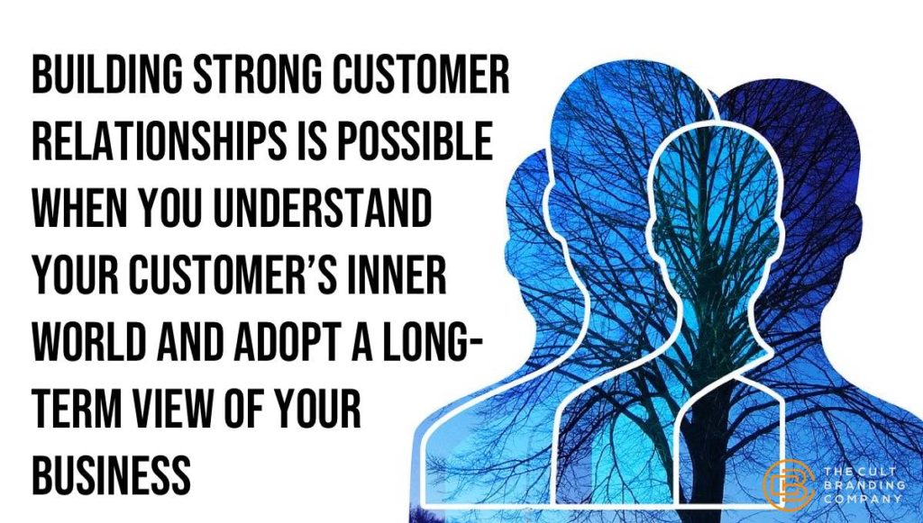 Building strong customer relationships is possible when you understand your customer's inner world and adopt a long-term view of your business