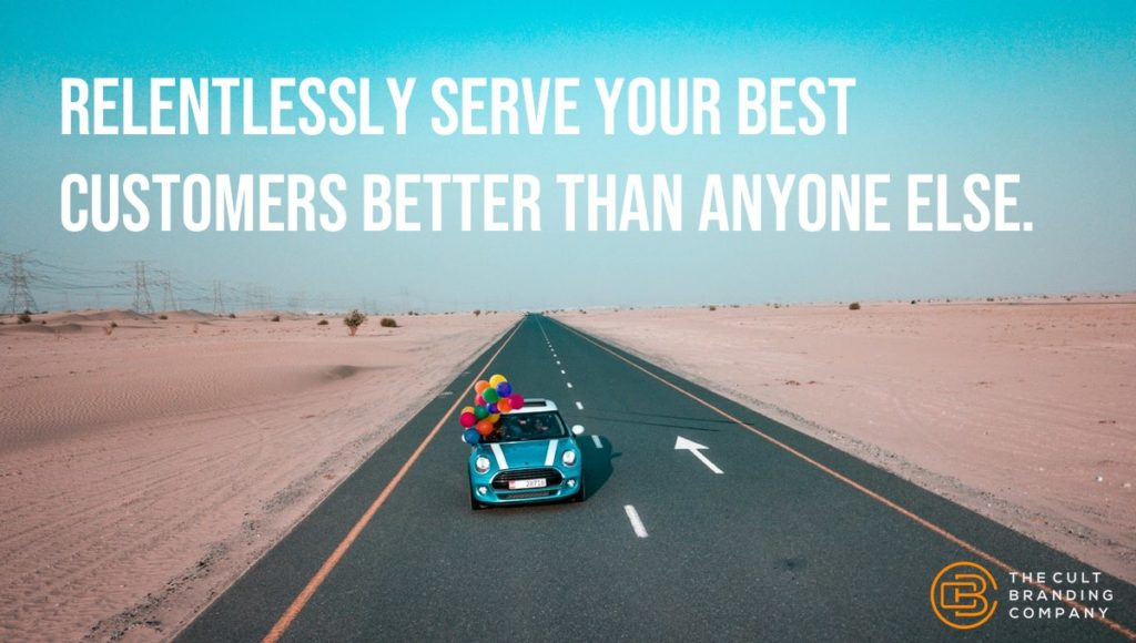 Relentlessly serve your best customers better than anyone else.
