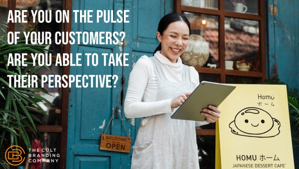 Are you on the pulse of your customers? Are you able to take their perspective?