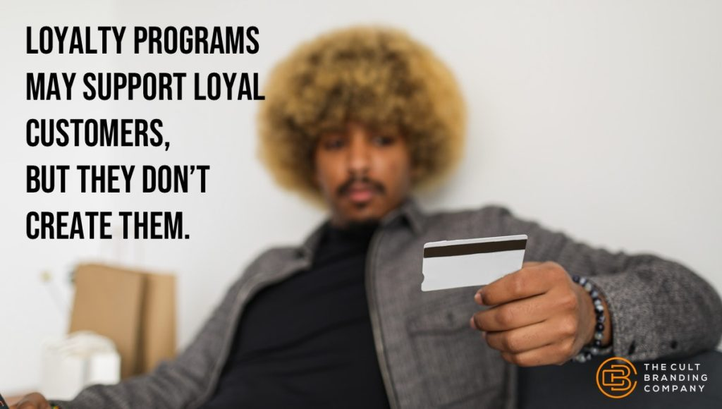 loyalty programs may support loyal customers,  but they don't create them.