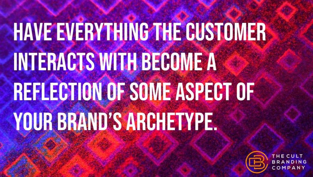 Have everything the customer interacts with become a reflection of some aspect of your brand's archetype.