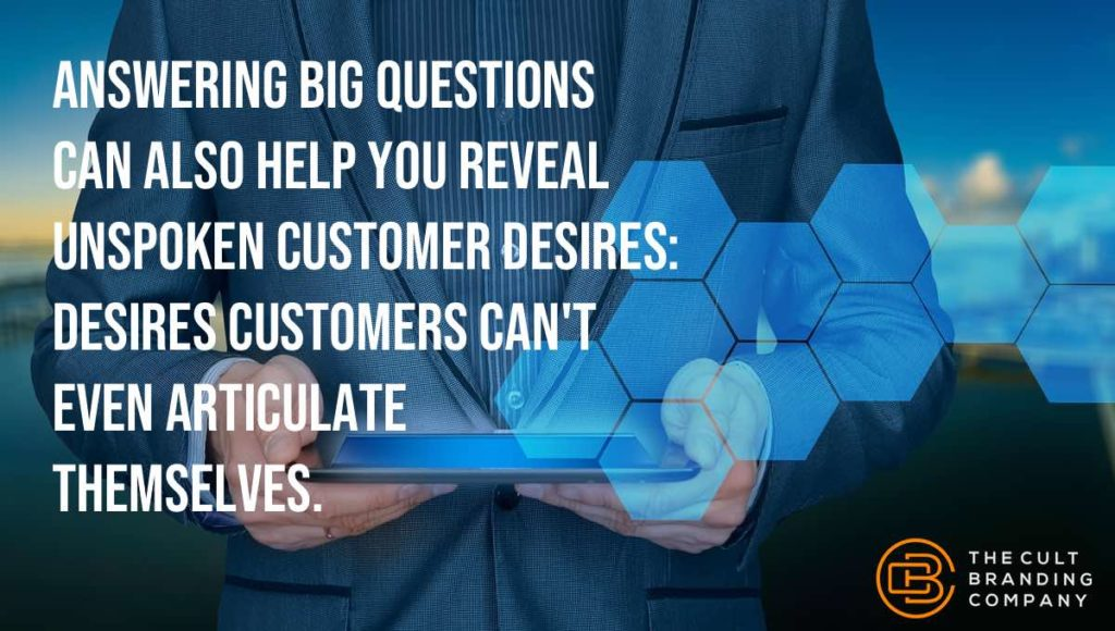 Answering big questions can also help you reveal unspoken customer desires: desires customers can't even articulate themselves.