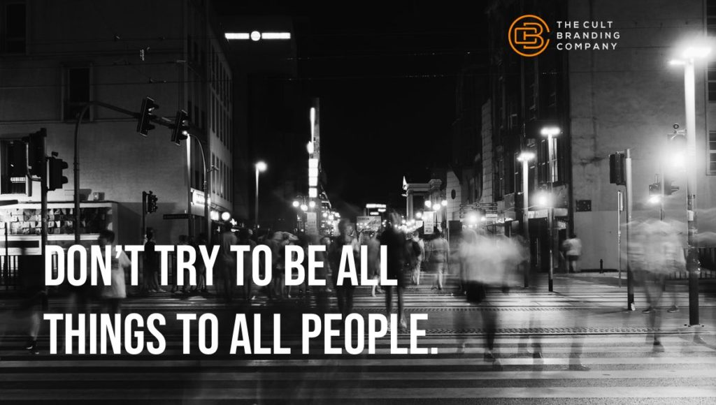Don't try to be all things to all people.
