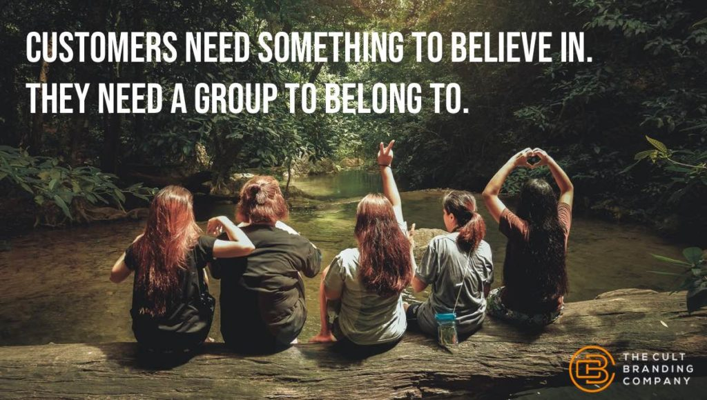customers need something to believe in. They need a group to belong to.