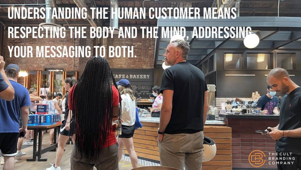 Understanding the human customer means respecting the body and the mind, addressing your messaging to both.