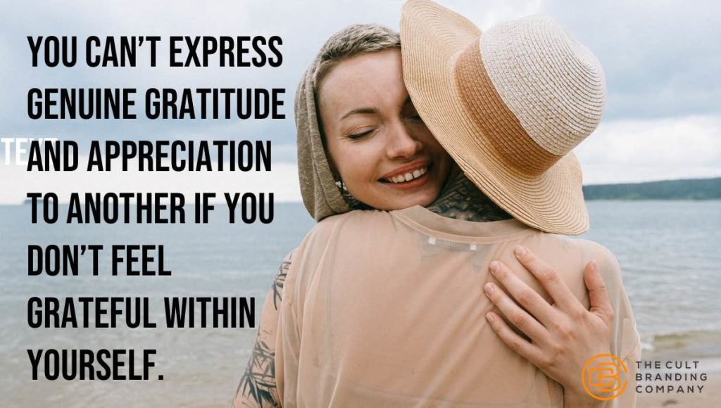 you can't express genuine gratitude and appreciation to another if you don't feel grateful within yourself.