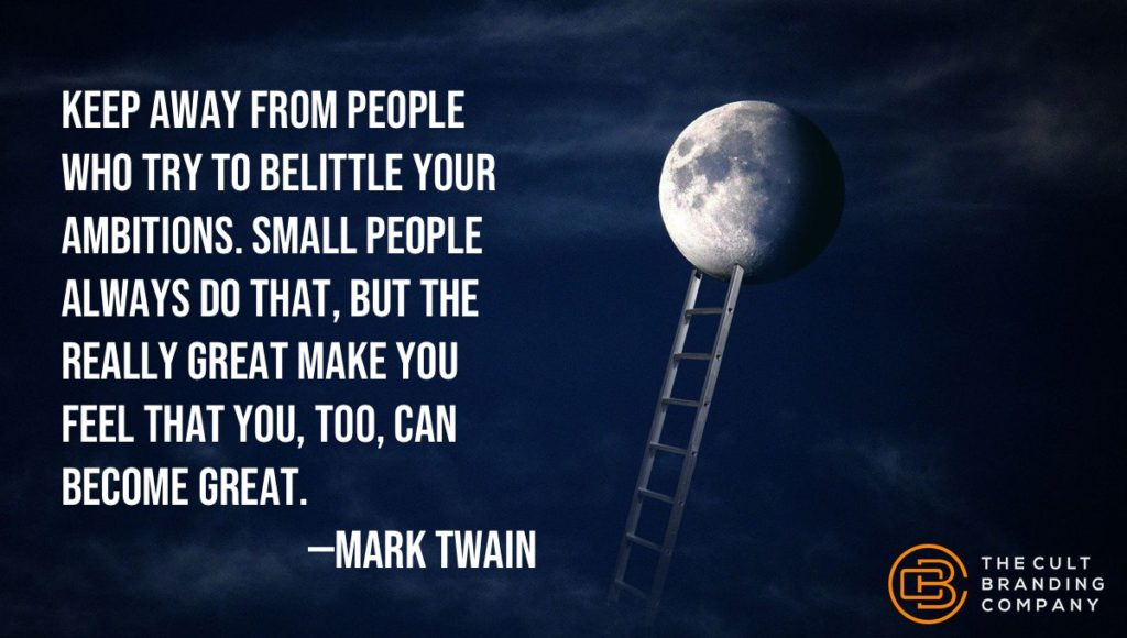 Keep away from people who try to belittle your ambitions. Small people always do that, but the really great make you feel that you, too, can become great.
