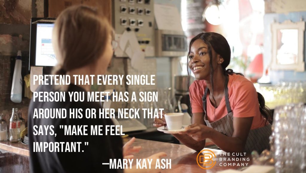 """Pretend that every single person you meet has a sign around his or her neck that says, """"Make me feel important."""" —MARY KAY ASH"""
